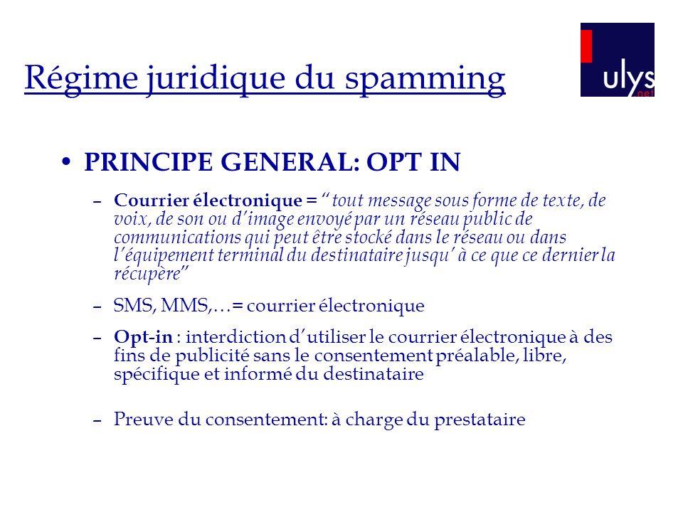 Régime juridique du spamming PRINCIPE GENERAL: OPT IN – Courrier électronique = tout message sous forme de texte, de voix, de son ou dimage envoyé par