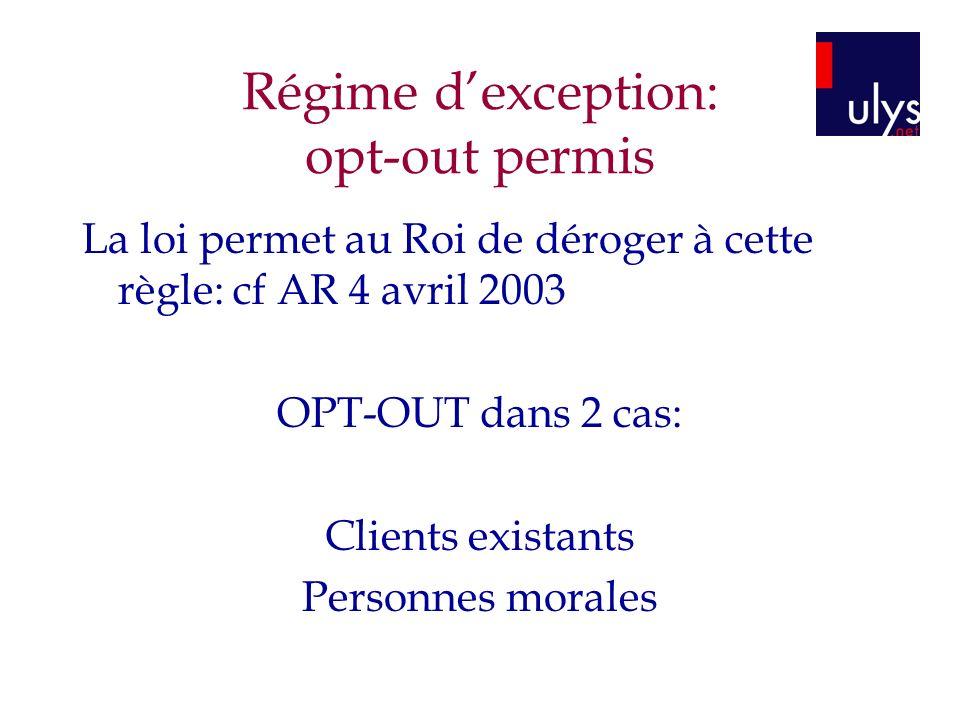 Régime dexception: opt-out permis La loi permet au Roi de déroger à cette règle: cf AR 4 avril 2003 OPT-OUT dans 2 cas: Clients existants Personnes mo