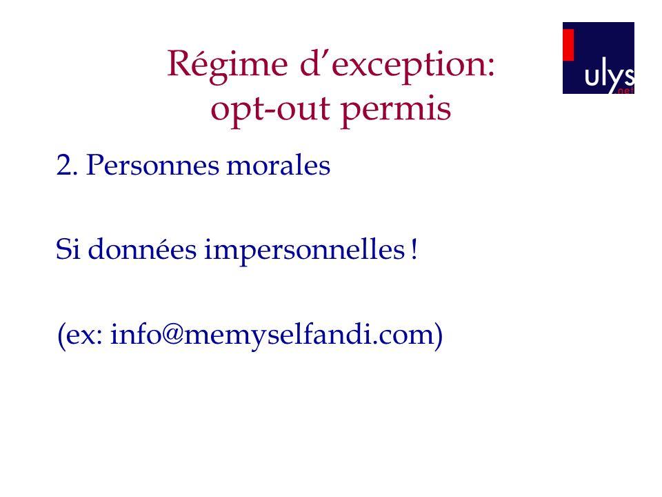 Régime dexception: opt-out permis 2. Personnes morales Si données impersonnelles ! (ex: info@memyselfandi.com)