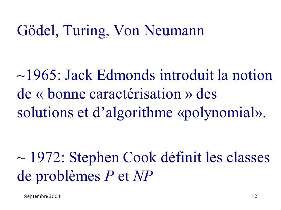Septembre 200412 Gödel, Turing, Von Neumann ~1965: Jack Edmonds introduit la notion de « bonne caractérisation » des solutions et dalgorithme «polynomial».