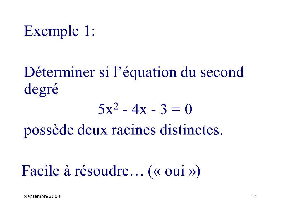 Septembre 200414 Exemple 1: Déterminer si léquation du second degré 5x 2 - 4x - 3 = 0 possède deux racines distinctes.