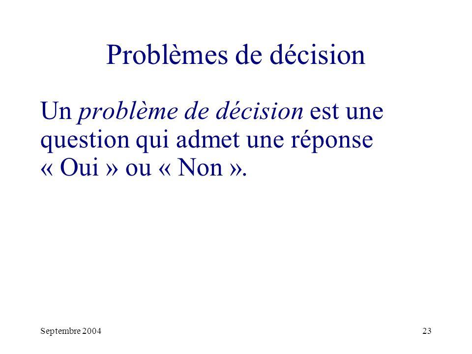 Septembre 200423 Problèmes de décision Un problème de décision est une question qui admet une réponse « Oui » ou « Non ».