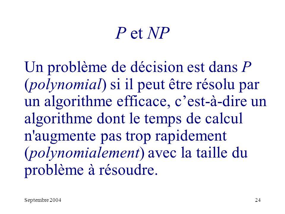 Septembre 200424 P et NP Un problème de décision est dans P (polynomial) si il peut être résolu par un algorithme efficace, cest-à-dire un algorithme dont le temps de calcul n augmente pas trop rapidement (polynomialement) avec la taille du problème à résoudre.