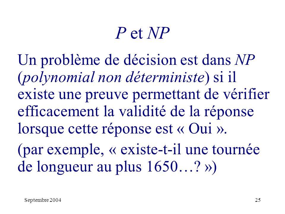 Septembre 200425 P et NP Un problème de décision est dans NP (polynomial non déterministe) si il existe une preuve permettant de vérifier efficacement la validité de la réponse lorsque cette réponse est « Oui ».
