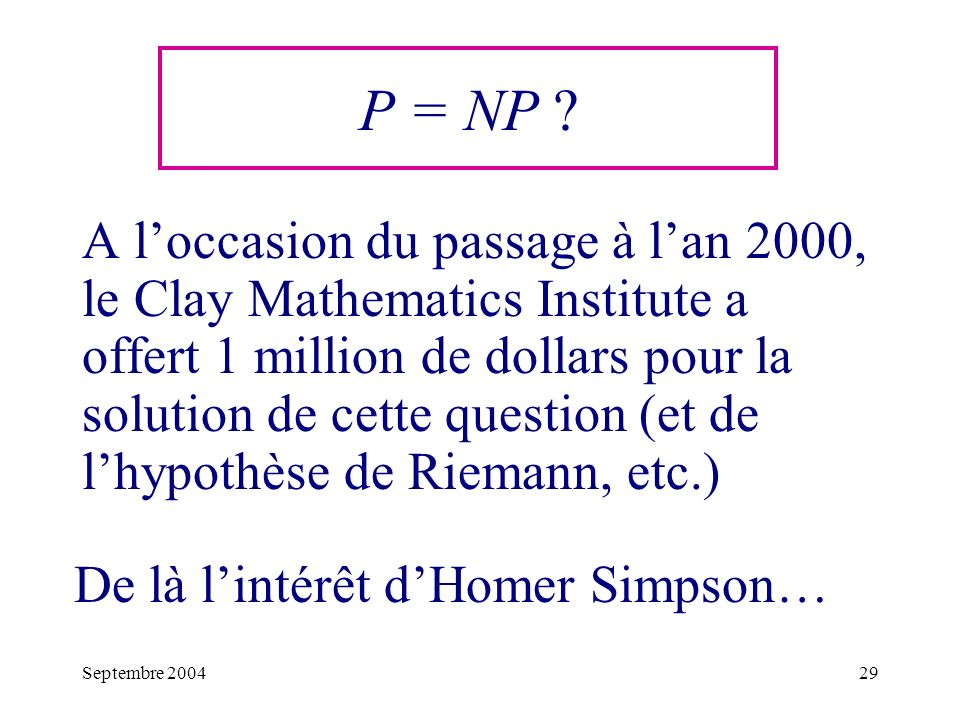 Septembre 200429 P = NP ? A loccasion du passage à lan 2000, le Clay Mathematics Institute a offert 1 million de dollars pour la solution de cette que