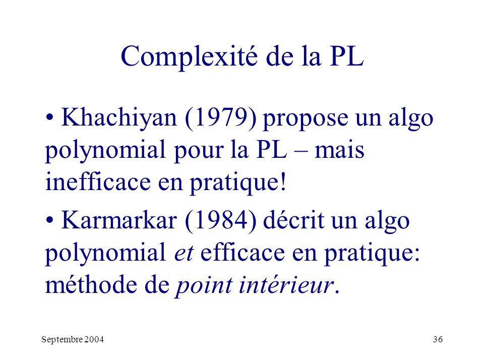 Septembre 200436 Complexité de la PL Khachiyan (1979) propose un algo polynomial pour la PL – mais inefficace en pratique.