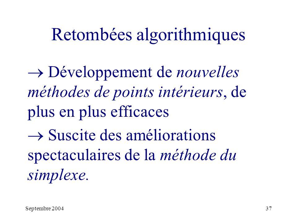 Septembre 200437 Retombées algorithmiques Développement de nouvelles méthodes de points intérieurs, de plus en plus efficaces Suscite des améliorations spectaculaires de la méthode du simplexe.