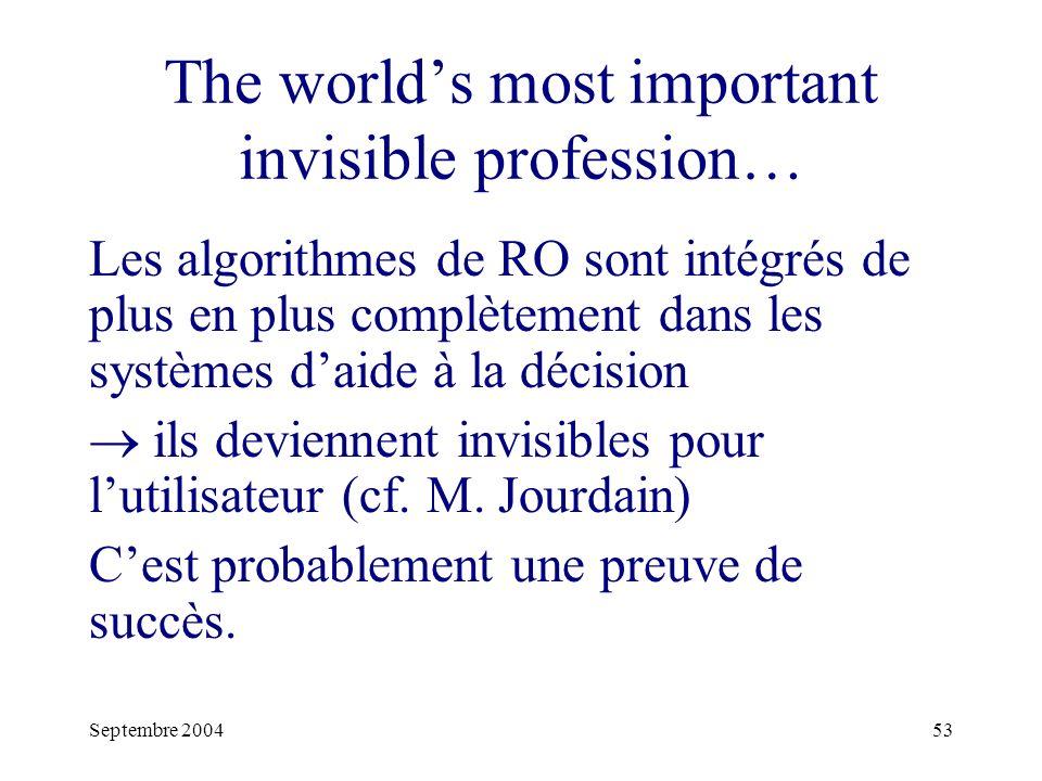 Septembre 200453 The worlds most important invisible profession… Les algorithmes de RO sont intégrés de plus en plus complètement dans les systèmes daide à la décision ils deviennent invisibles pour lutilisateur (cf.