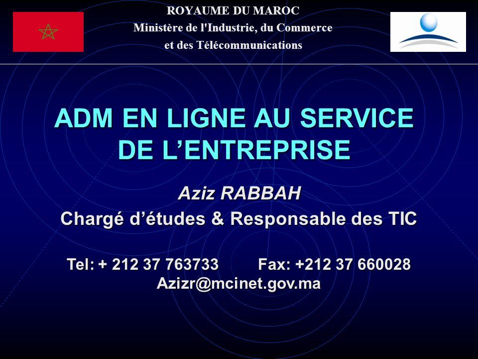 ROYAUME DU MAROC Ministère de l Industrie, du Commerce et des Télécommunications ADM EN LIGNE AU SERVICE DE LENTREPRISE Aziz RABBAH Chargé détudes & Responsable des TIC Tel: + 212 37 763733Fax: +212 37 660028 Azizr@mcinet.gov.ma