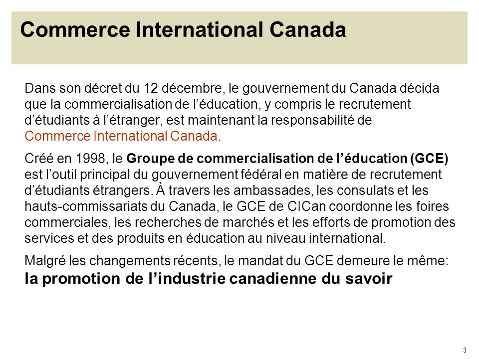 4 Appui aux efforts de recrutement à létranger Le Groupe de Commercialisation de lÉducation : coordonne entre les officiers responsables de la promotion de léducation dans les ambassades et consulats canadiens à travers le monde; appuie les activités de missions canadiennes à létranger oqui organisent des foires totalement canadiennes ou oqui participent à des foires locales; travaille en étroite collaboration avec les efforts des ONG oeuvrant dans le domaine tel que Réseau des Centres déducation canadiens et le Bureau canadien pour léducation internationale.