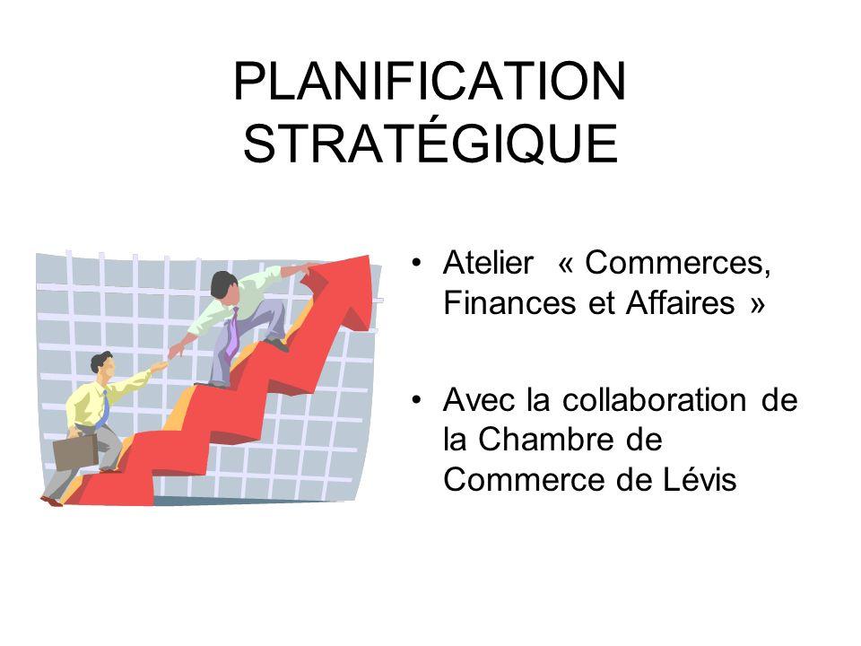 PLANIFICATION STRATÉGIQUE Atelier « Commerces, Finances et Affaires » Avec la collaboration de la Chambre de Commerce de Lévis