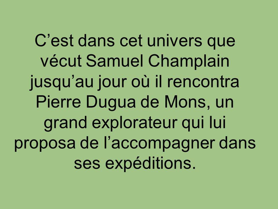 Cest dans cet univers que vécut Samuel Champlain jusquau jour où il rencontra Pierre Dugua de Mons, un grand explorateur qui lui proposa de laccompagn