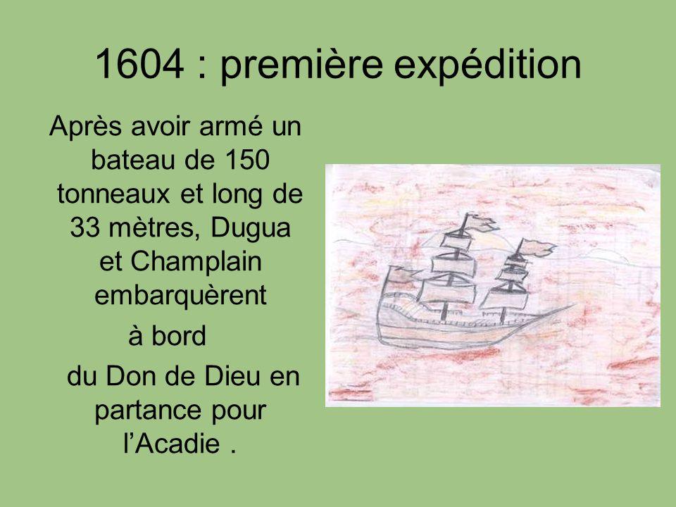 1604 : première expédition Après avoir armé un bateau de 150 tonneaux et long de 33 mètres, Dugua et Champlain embarquèrent à bord du Don de Dieu en p