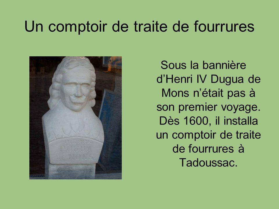 Un comptoir de traite de fourrures Sous la bannière dHenri IV Dugua de Mons nétait pas à son premier voyage. Dès 1600, il installa un comptoir de trai