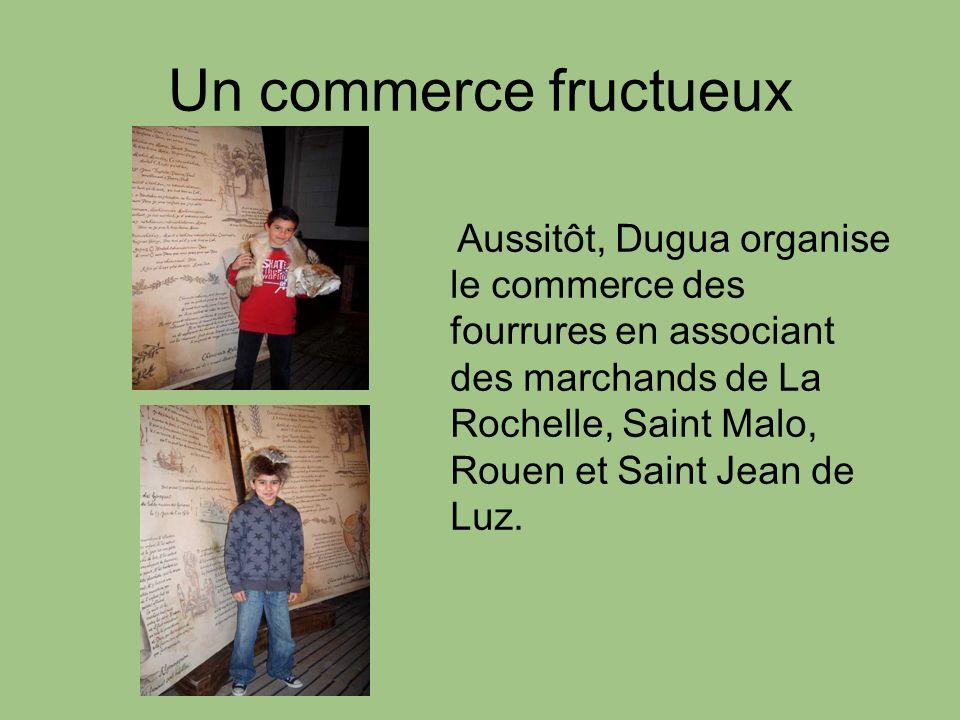 Un commerce fructueux Aussitôt, Dugua organise le commerce des fourrures en associant des marchands de La Rochelle, Saint Malo, Rouen et Saint Jean de