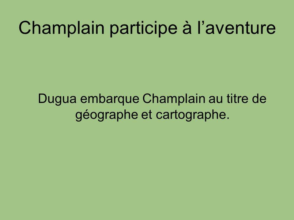 Champlain participe à laventure Dugua embarque Champlain au titre de géographe et cartographe.