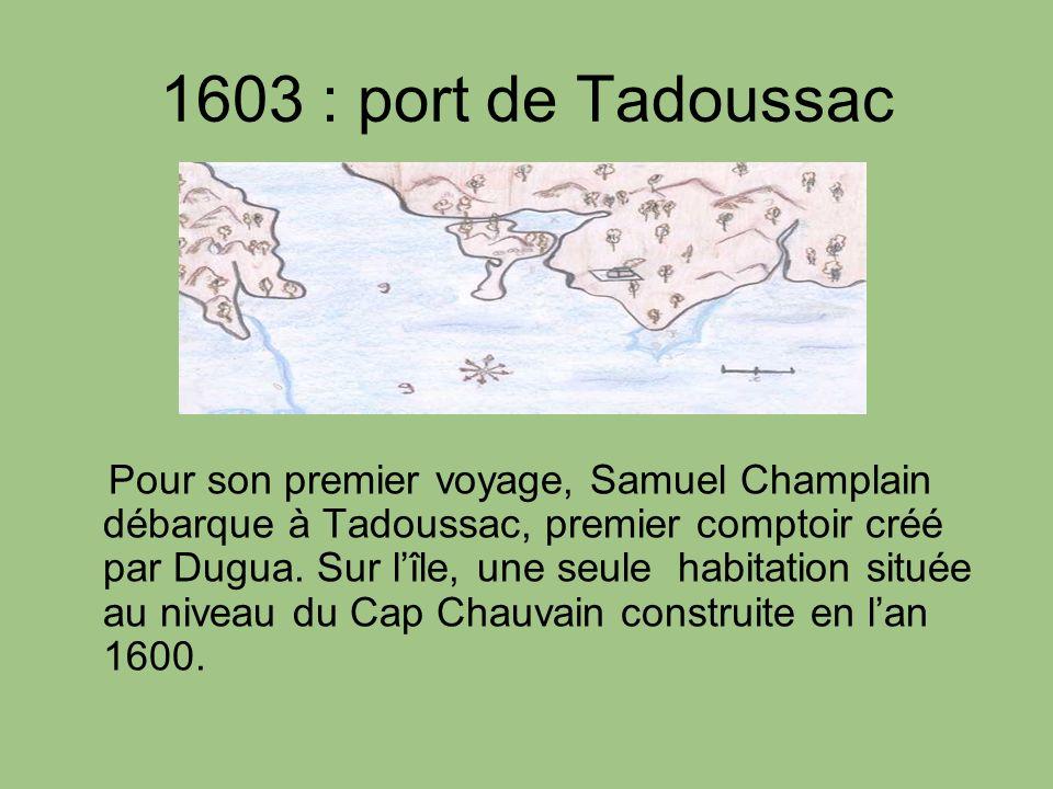 1603 : port de Tadoussac Pour son premier voyage, Samuel Champlain débarque à Tadoussac, premier comptoir créé par Dugua. Sur lîle, une seule habitati