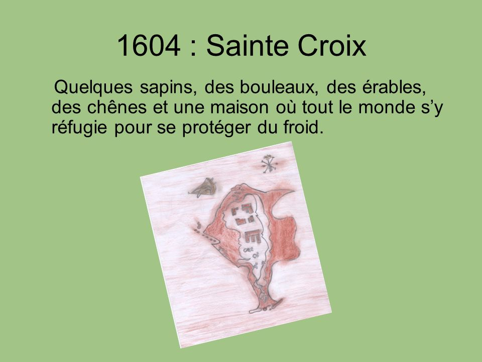 1604 : Sainte Croix Quelques sapins, des bouleaux, des érables, des chênes et une maison où tout le monde sy réfugie pour se protéger du froid.