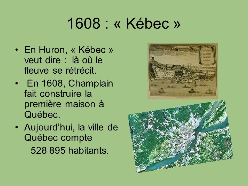 1608 : « Kébec » En Huron, « Kébec » veut dire : là où le fleuve se rétrécit. En 1608, Champlain fait construire la première maison à Québec. Aujourdh