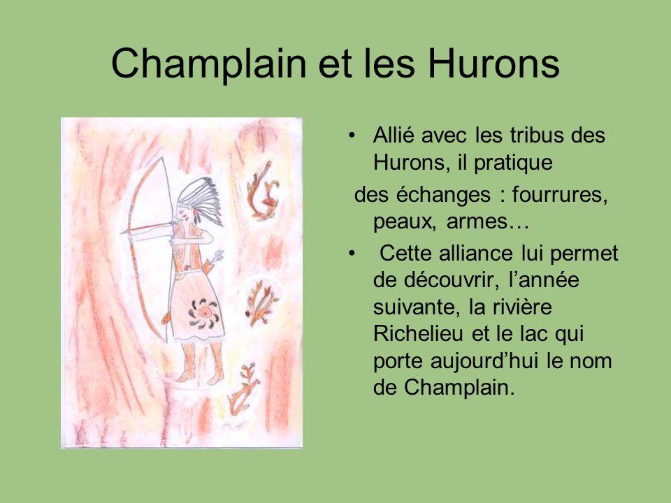 Champlain et les Hurons Allié avec les tribus des Hurons, il pratique des échanges : fourrures, peaux, armes… Cette alliance lui permet de découvrir,