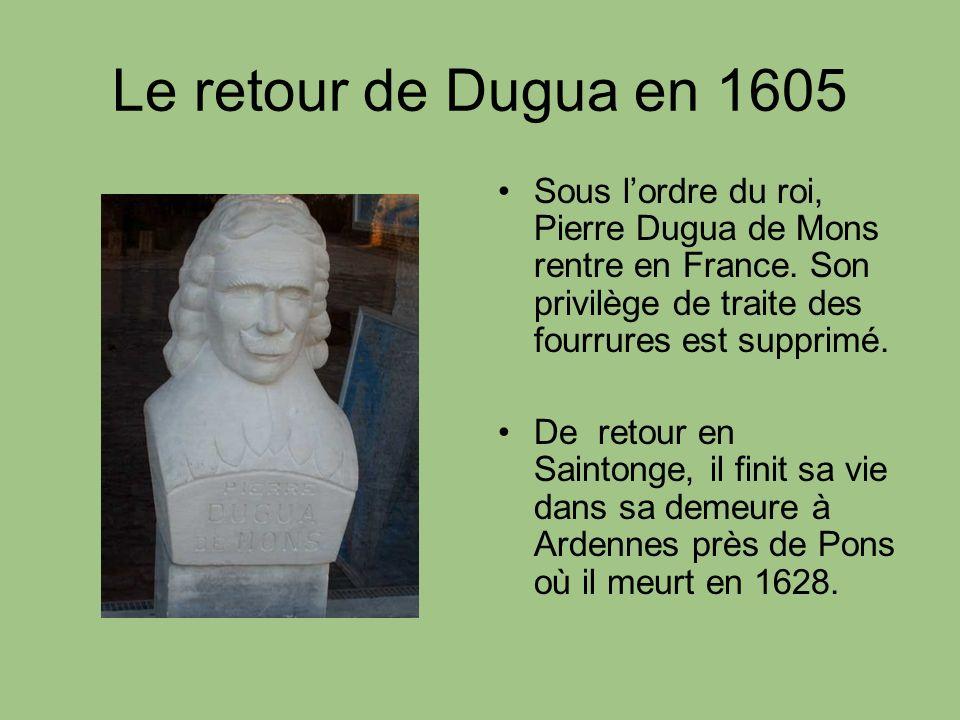 Le retour de Dugua en 1605 Sous lordre du roi, Pierre Dugua de Mons rentre en France. Son privilège de traite des fourrures est supprimé. De retour en