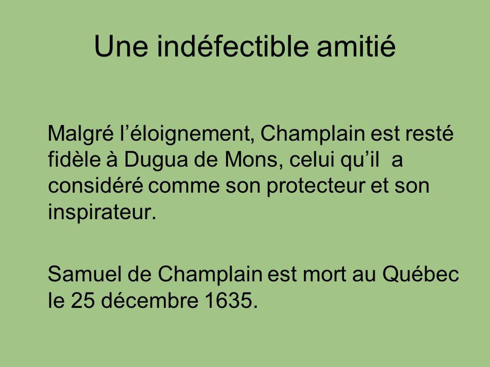 Une indéfectible amitié Malgré léloignement, Champlain est resté fidèle à Dugua de Mons, celui quil a considéré comme son protecteur et son inspirateu