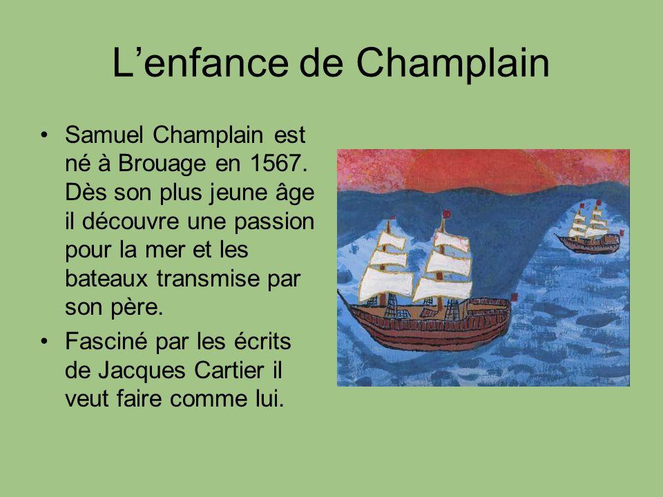 Lenfance de Champlain Samuel Champlain est né à Brouage en 1567. Dès son plus jeune âge il découvre une passion pour la mer et les bateaux transmise p