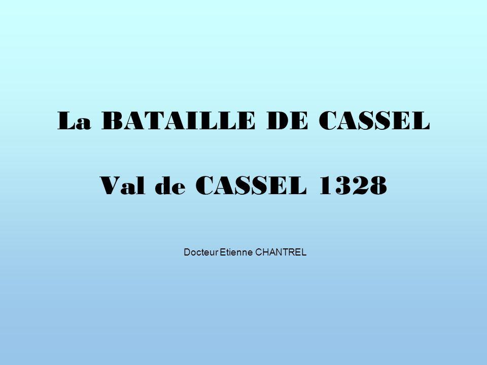 La BATAILLE DE CASSEL Val de CASSEL 1328 Docteur Etienne CHANTREL