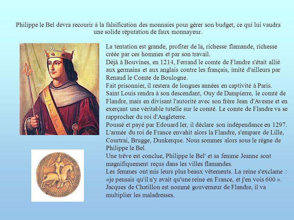 Philippe le Bel devra recourir à la falsification des monnaies pour gérer son budget, ce qui lui vaudra une solide réputation de faux monnayeur. La te