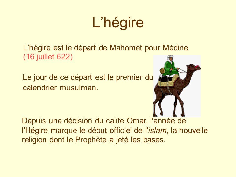 Lhégire Lhégire est le départ de Mahomet pour Médine (16 juillet 622) Le jour de ce départ est le premier du calendrier musulman. Depuis une décision