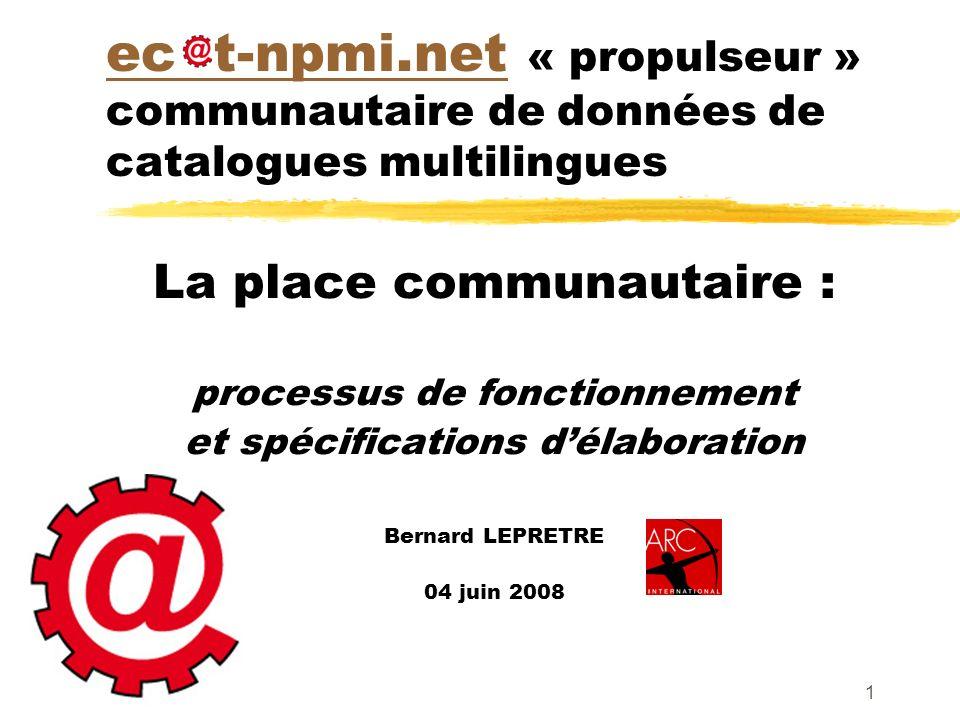 1 ec t-npmi.netec t-npmi.net « propulseur » communautaire de données de catalogues multilingues La place communautaire : processus de fonctionnement et spécifications délaboration Bernard LEPRETRE 04 juin 2008