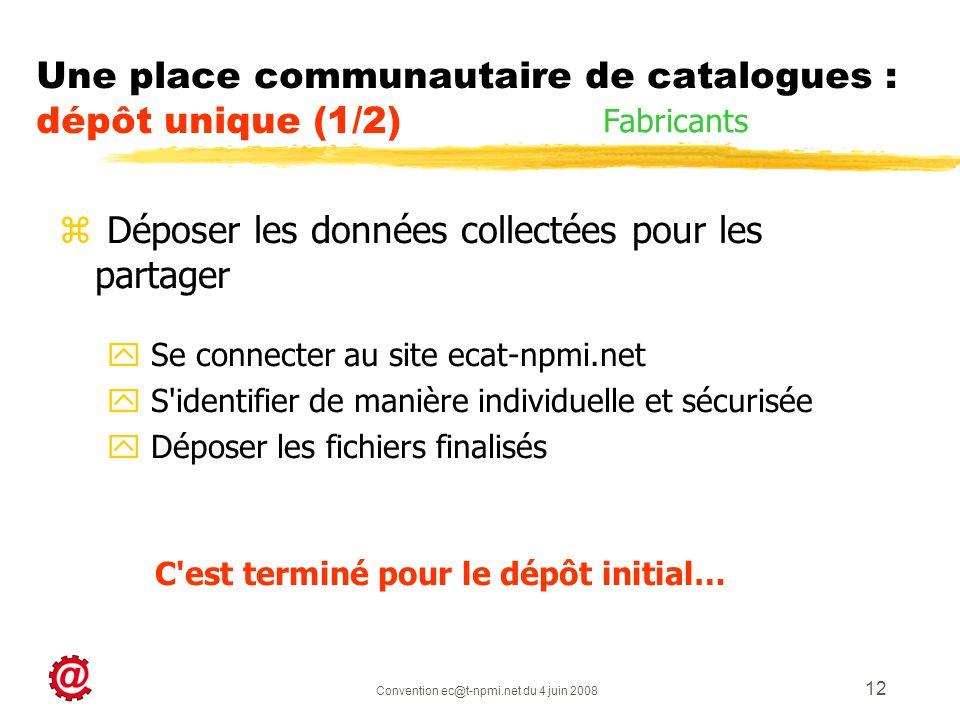 Convention ec@t-npmi.net du 4 juin 2008 12 z Déposer les données collectées pour les partager y Se connecter au site ecat-npmi.net y S identifier de manière individuelle et sécurisée y Déposer les fichiers finalisés C est terminé pour le dépôt initial… Une place communautaire de catalogues : dépôt unique (1/2) Fabricants