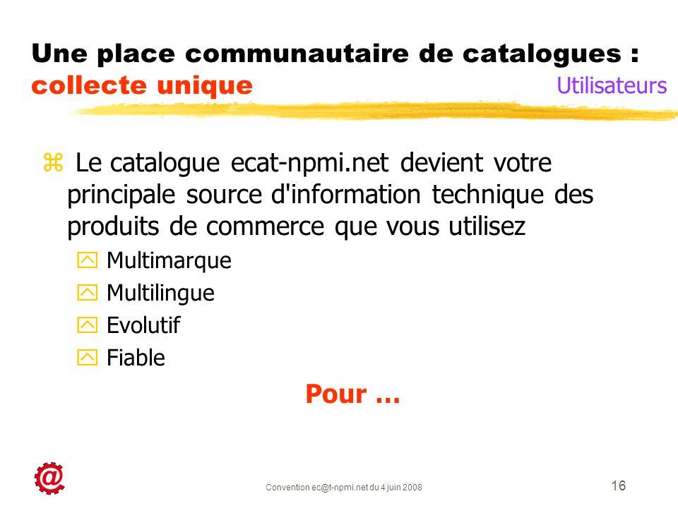 Convention ec@t-npmi.net du 4 juin 2008 16 Une place communautaire de catalogues : collecte unique z Le catalogue ecat-npmi.net devient votre principale source d information technique des produits de commerce que vous utilisez y Multimarque y Multilingue y Evolutif y Fiable Pour … Utilisateurs
