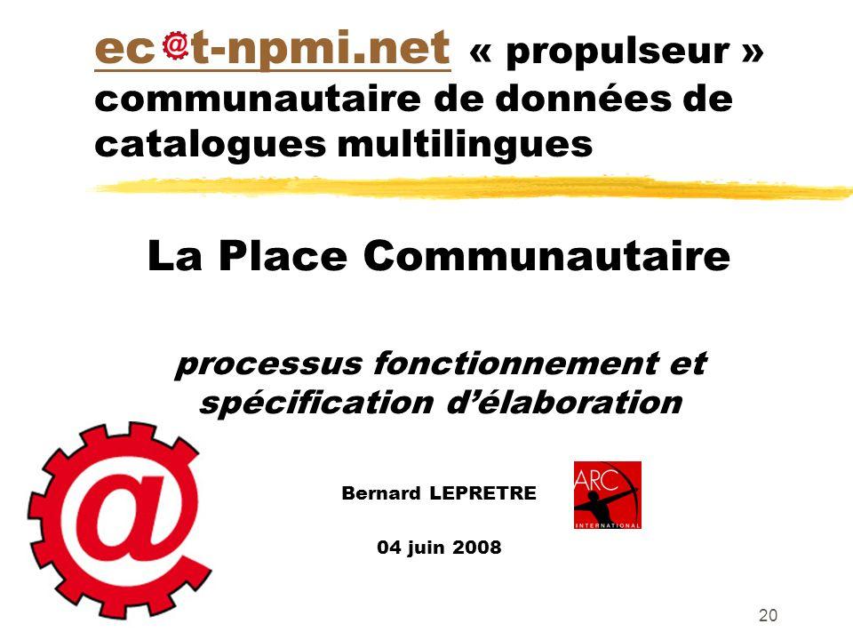 20 ec t-npmi.netec t-npmi.net « propulseur » communautaire de données de catalogues multilingues La Place Communautaire processus fonctionnement et spécification délaboration Bernard LEPRETRE 04 juin 2008