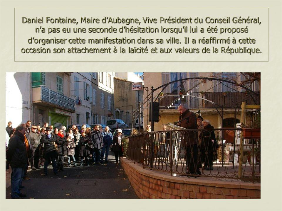 Daniel Fontaine, Maire dAubagne, Vive Président du Conseil Général, na pas eu une seconde dhésitation lorsquil lui a été proposé dorganiser cette manifestation dans sa ville.Il a réaffirmé à cette occasion son attachement à la laïcité et aux valeurs de la République.