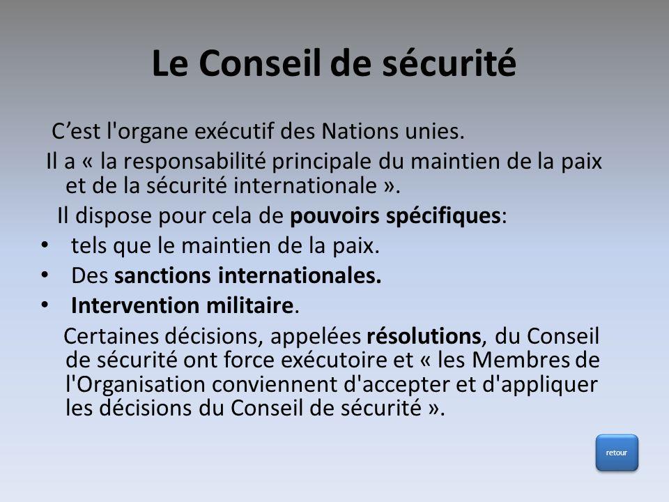 Le Conseil de sécurité Cest l'organe exécutif des Nations unies. Il a « la responsabilité principale du maintien de la paix et de la sécurité internat