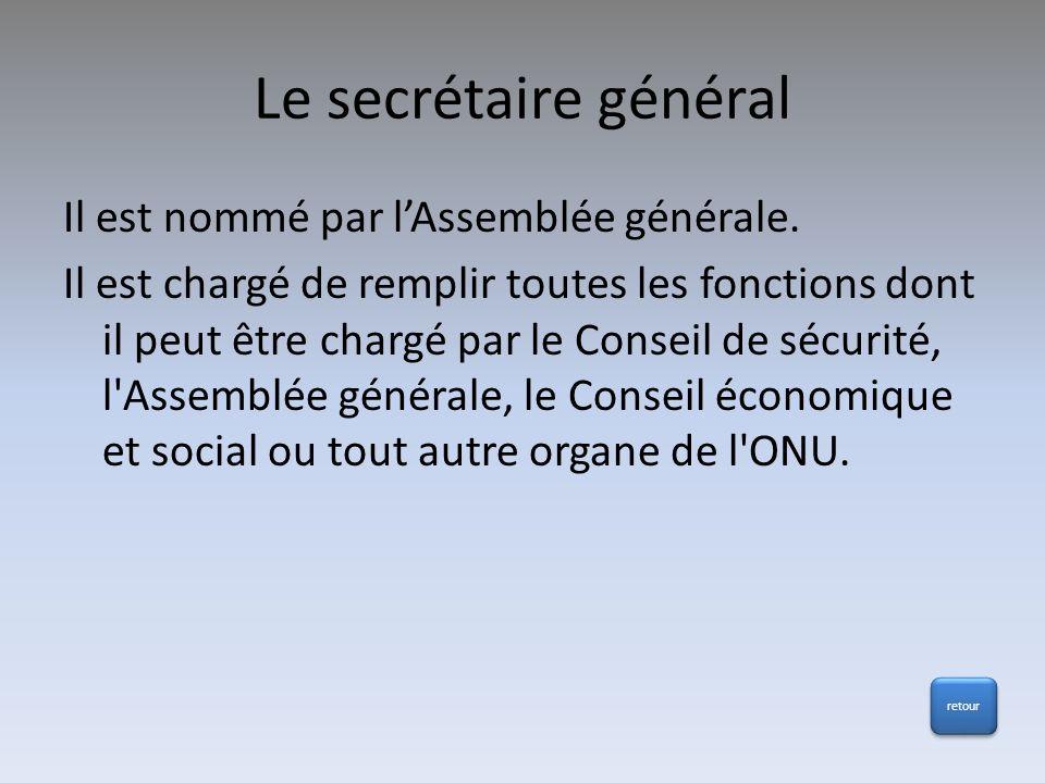 Le secrétaire général Il est nommé par lAssemblée générale. Il est chargé de remplir toutes les fonctions dont il peut être chargé par le Conseil de s