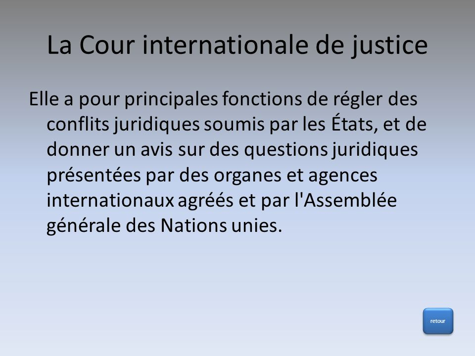 La Cour internationale de justice Elle a pour principales fonctions de régler des conflits juridiques soumis par les États, et de donner un avis sur d
