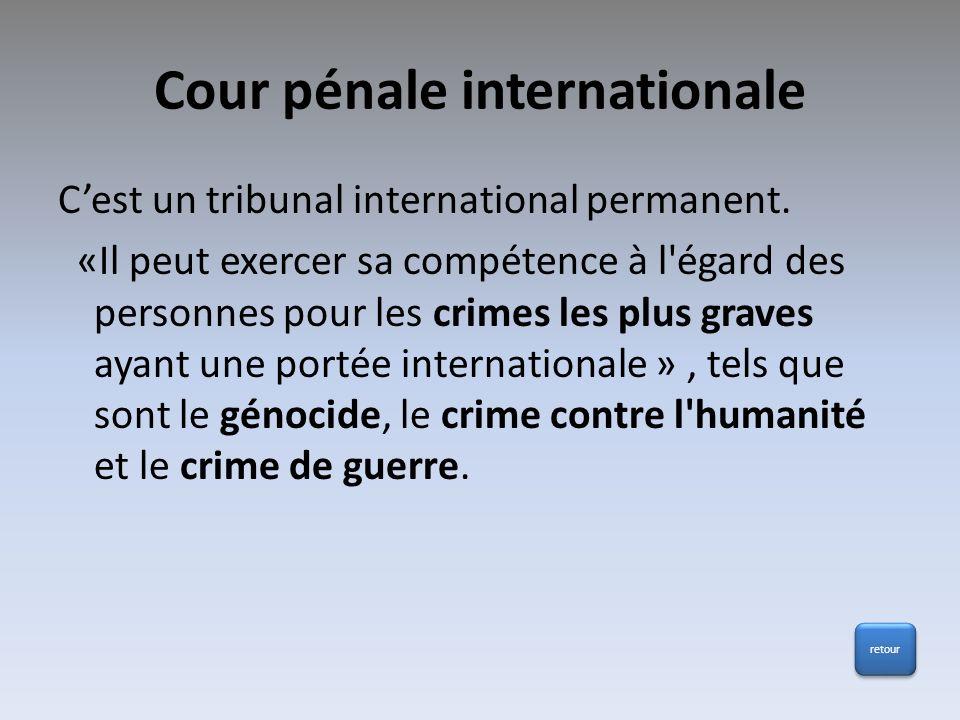 Cour pénale internationale Cest un tribunal international permanent. «Il peut exercer sa compétence à l'égard des personnes pour les crimes les plus g