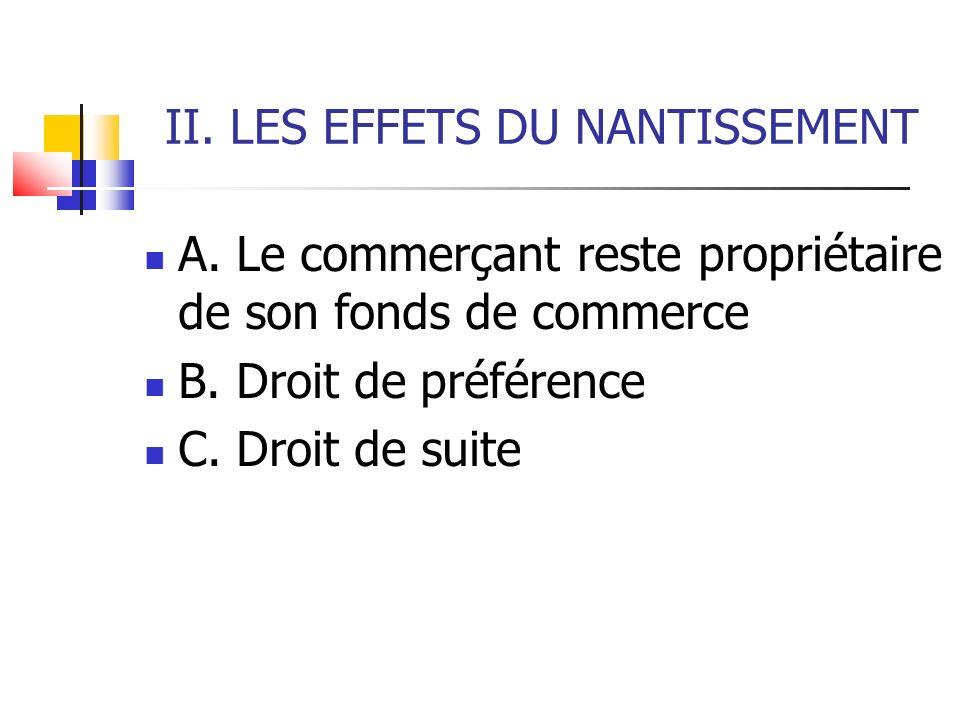 II. LES EFFETS DU NANTISSEMENT A. Le commerçant reste propriétaire de son fonds de commerce B. Droit de préférence C. Droit de suite