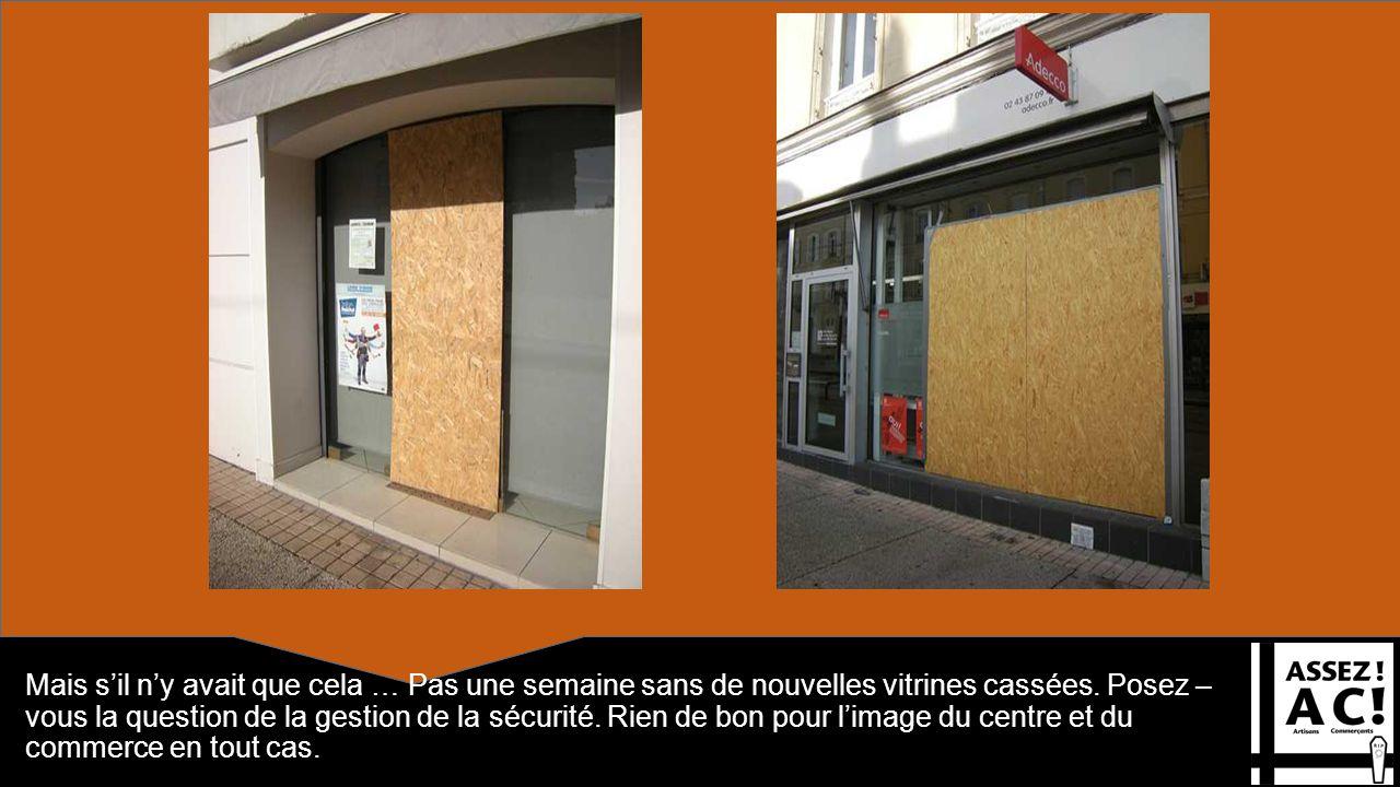 Mais sil ny avait que cela … Pas une semaine sans de nouvelles vitrines cassées. Posez – vous la question de la gestion de la sécurité. Rien de bon po