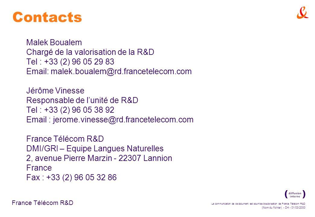 La communication de ce document est soumise à autorisation de France Télécom R&D (Nom du fichier) - D4 - 01/03/2000 France Télécom R&D Malek Boualem Chargé de la valorisation de la R&D Tel : +33 (2) 96 05 29 83 Email: malek.boualem@rd.francetelecom.com Jérôme Vinesse Responsable de lunité de R&D Tel : +33 (2) 96 05 38 92 Email : jerome.vinesse@rd.francetelecom.com France Télécom R&D DMI/GRI – Equipe Langues Naturelles 2, avenue Pierre Marzin - 22307 Lannion France Fax : +33 (2) 96 05 32 86 Contacts