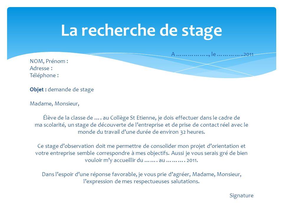 A …………….., le …………..2011 NOM, Prénom : Adresse : Téléphone : Objet : demande de stage Madame, Monsieur, Élève de la classe de …. au Collège St Etienne