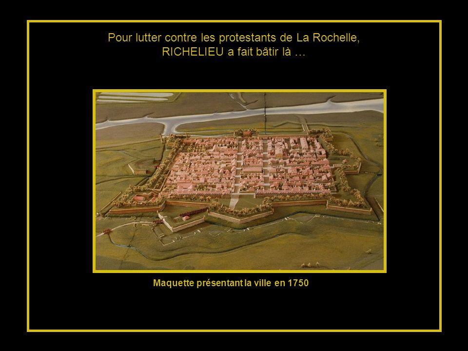 Pour lutter contre les protestants de La Rochelle, RICHELIEU a fait bâtir là … Maquette présentant la ville en 1750