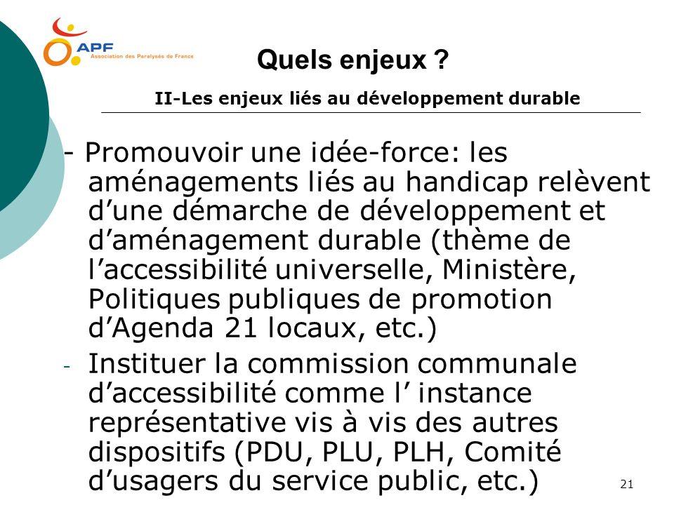 21 Quels enjeux ? II-Les enjeux liés au développement durable - Promouvoir une idée-force: les aménagements liés au handicap relèvent dune démarche de