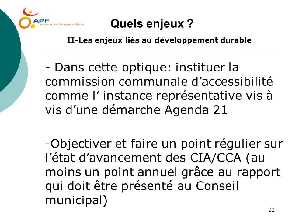 22 Quels enjeux ? II-Les enjeux liés au développement durable - Dans cette optique: instituer la commission communale daccessibilité comme l instance