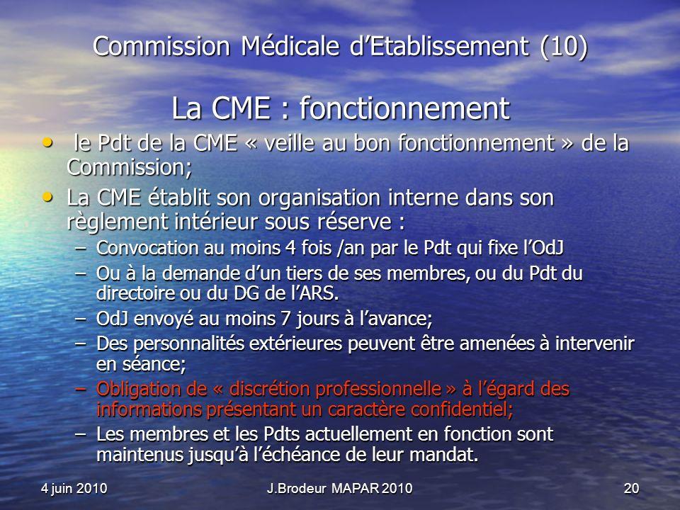 4 juin 2010J.Brodeur MAPAR 201020 Commission Médicale dEtablissement (10) La CME : fonctionnement le Pdt de la CME « veille au bon fonctionnement » de la Commission; le Pdt de la CME « veille au bon fonctionnement » de la Commission; La CME établit son organisation interne dans son règlement intérieur sous réserve : La CME établit son organisation interne dans son règlement intérieur sous réserve : –Convocation au moins 4 fois /an par le Pdt qui fixe lOdJ –Ou à la demande dun tiers de ses membres, ou du Pdt du directoire ou du DG de lARS.