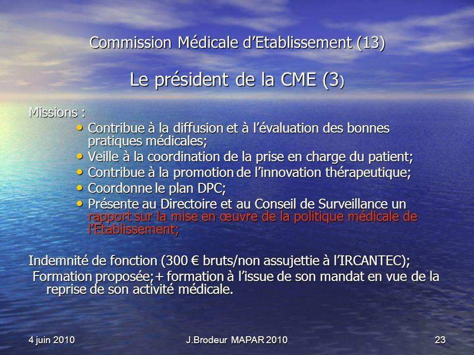 4 juin 2010J.Brodeur MAPAR 201023 Commission Médicale dEtablissement (13) Le président de la CME (3 ) Missions : Contribue à la diffusion et à lévalua