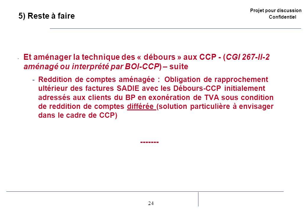 Projet pour discussion Confidentiel 24 2 5) Reste à faire - Et aménager la technique des « débours » aux CCP - (CGI 267-II-2 aménagé ou interprété par