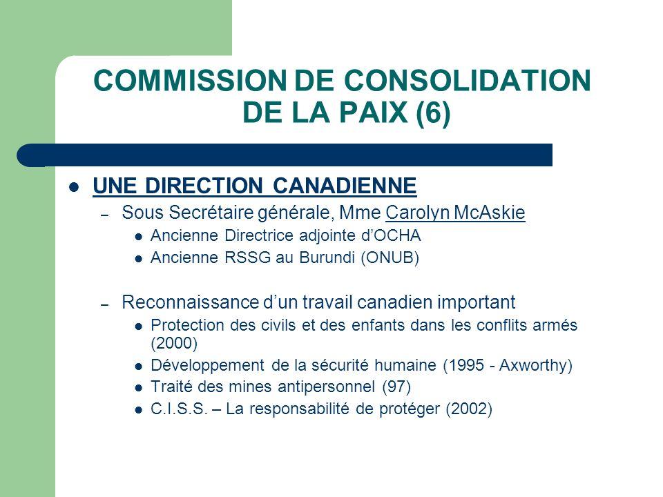COMMISSION DE CONSOLIDATION DE LA PAIX (6) UNE DIRECTION CANADIENNE – Sous Secrétaire générale, Mme Carolyn McAskie Ancienne Directrice adjointe dOCHA Ancienne RSSG au Burundi (ONUB) – Reconnaissance dun travail canadien important Protection des civils et des enfants dans les conflits armés (2000) Développement de la sécurité humaine (1995 - Axworthy) Traité des mines antipersonnel (97) C.I.S.S.